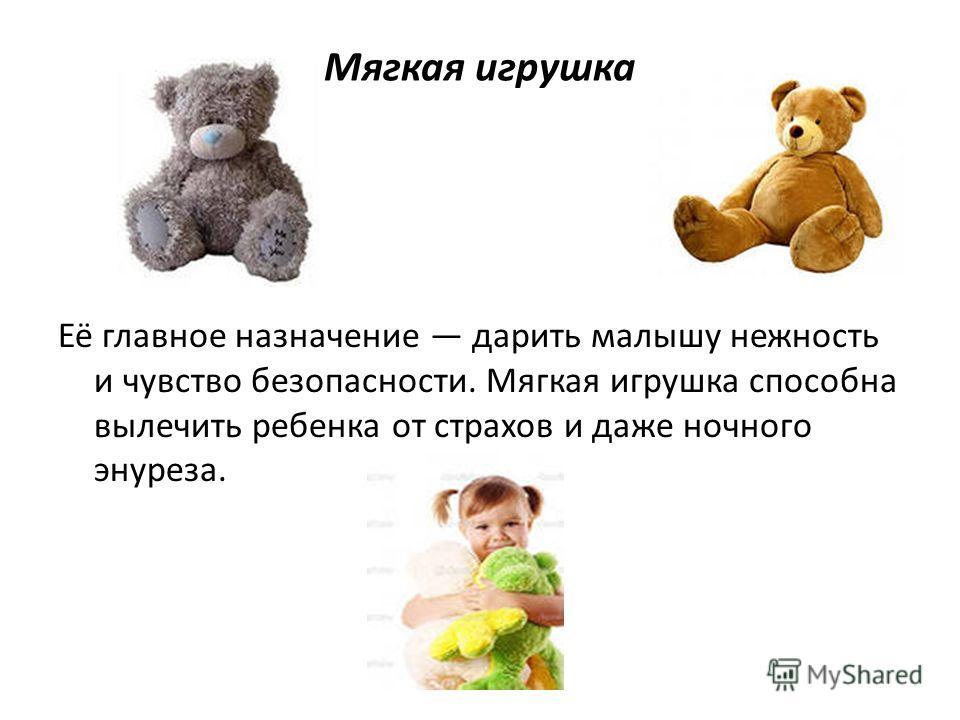 Мягкая игрушка Её главное назначение дарить малышу нежность и чувство безопасности. Мягкая игрушка способна вылечить ребенка от страхов и даже ночного энуреза.