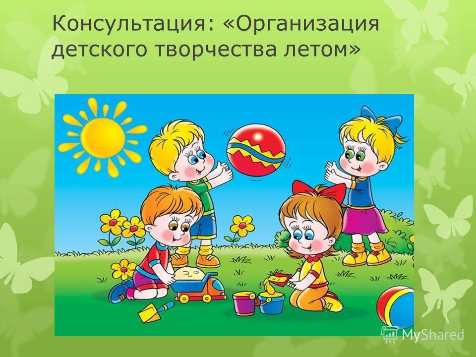 Консультация: «Организация детского творчества летом»