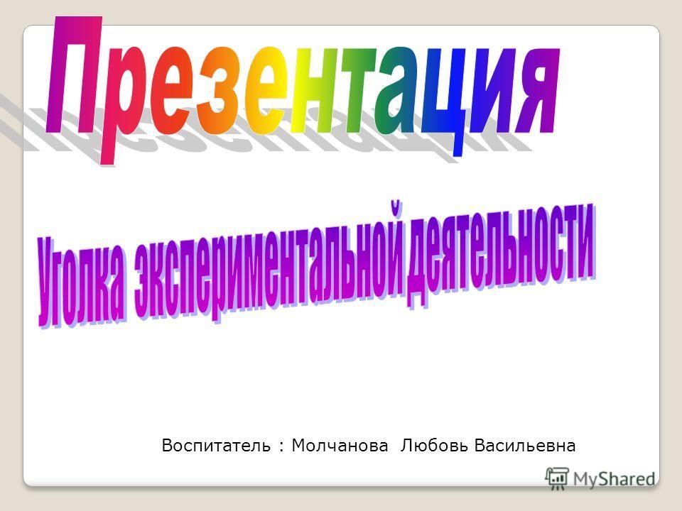 Воспитатель : Молчанова Любовь Васильевна