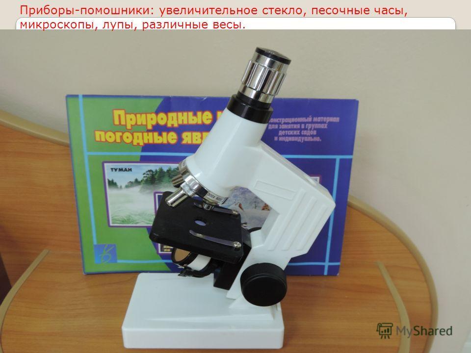 Приборы-помощники: увеличительное стекло, песочные часы, микроскопы, лупы, различные весы.
