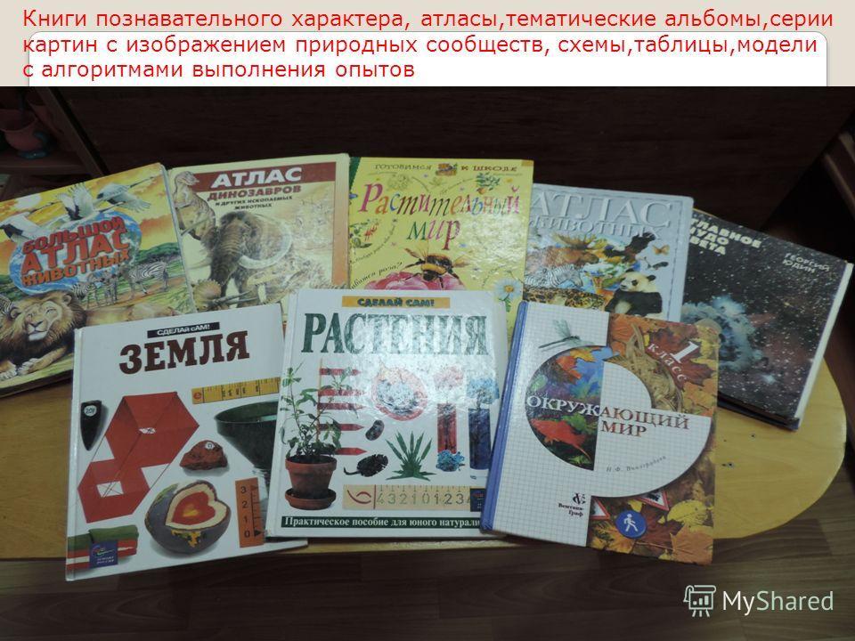 Книги познавательного характера, атласы,тематические альбомы,серии картин с изображением природных сообществ, схемы,таблицы,модели с алгоритмами выполнения опытов