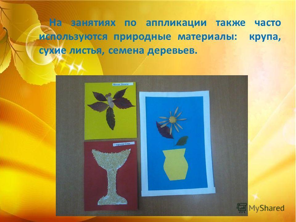 На занятиях по аппликации также часто используются природные материалы: крупа, сухие листья, семена деревьев.
