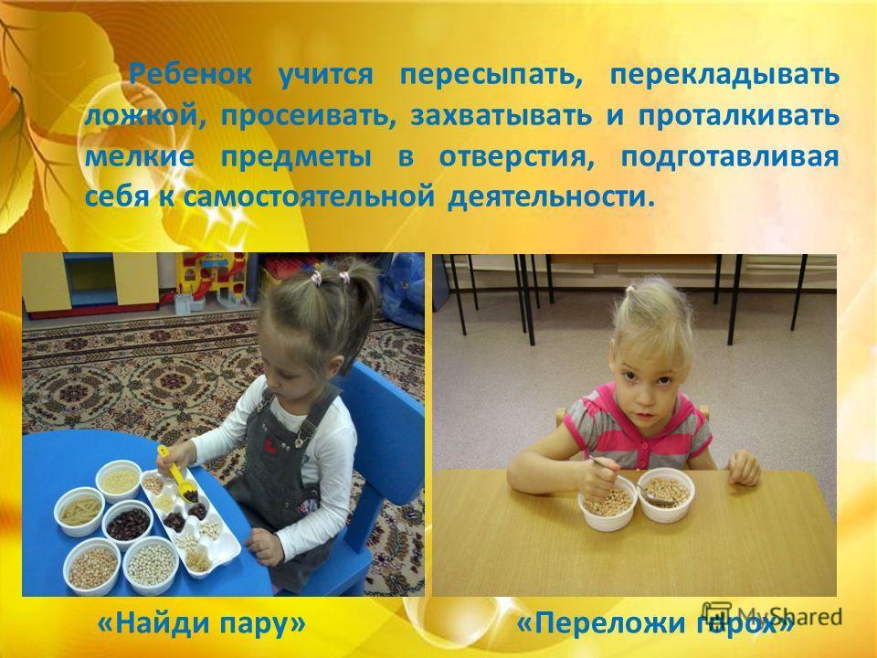 Ребенок учится пересыпать, перекладывать ложкой, просеивать, захватывать и проталкивать мелкие предметы в отверстия, подготавливая себя к самостоятельной деятельности. «Найди пару»«Переложи горох»