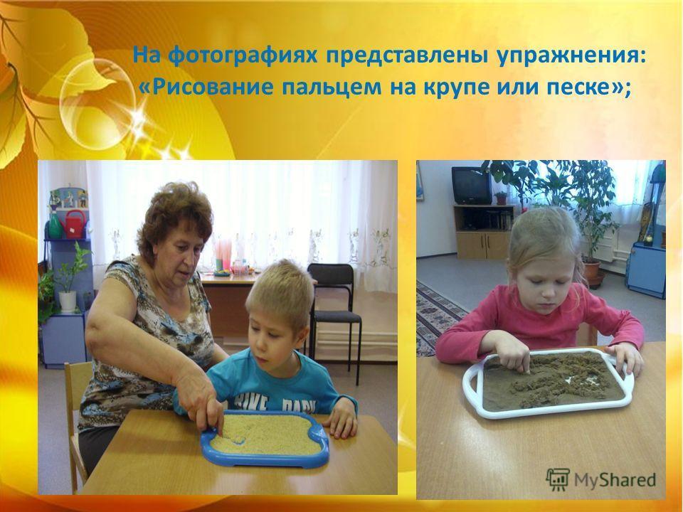 На фотографиях представлены упражнения: «Рисование пальцем на крупе или песке»;