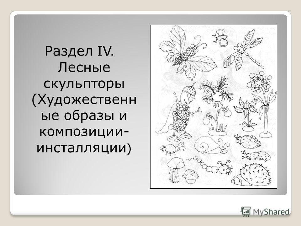 Раздел IV. Лесные скульпторы (Художественн ые образы и композиции- инсталляции )