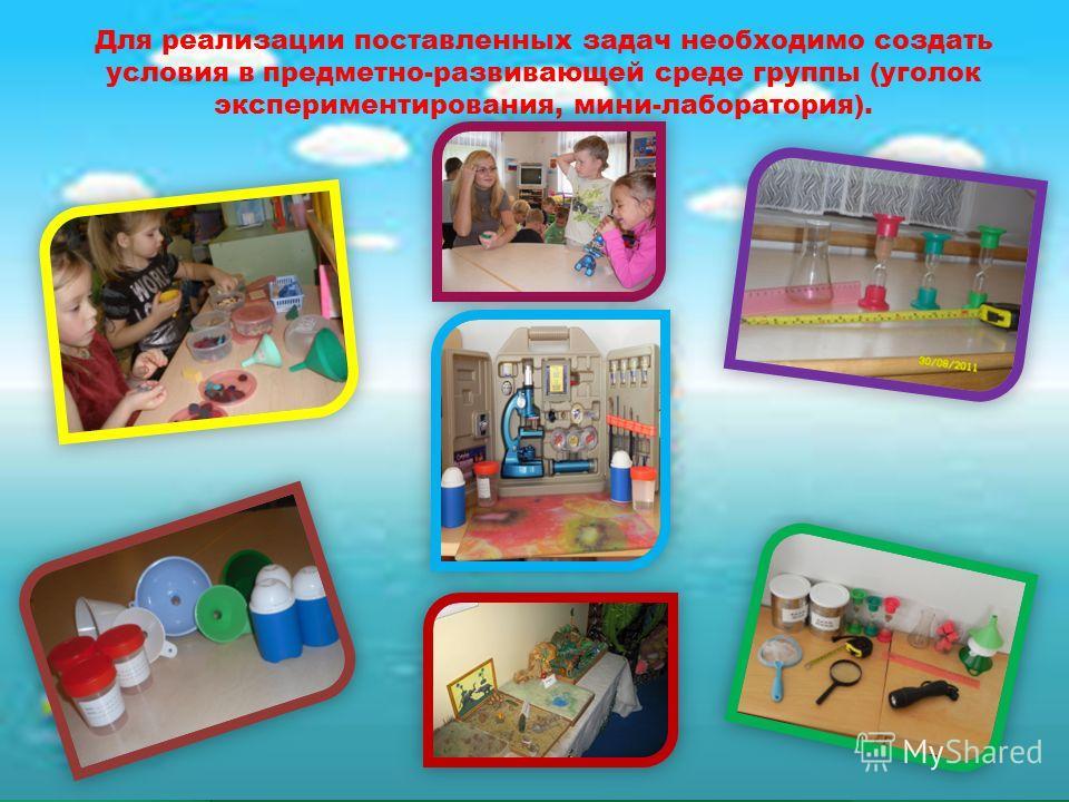 Для реализации поставленных задач необходимо создать условия в предметно-развивающей среде группы (уголок экспериментирования, мини-лаборатория).