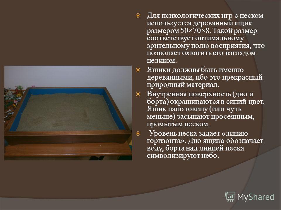 Для психологических игр с песком используется деревянный ящик размером 50×70×8. Такой размер соответствует оптимальному зрительному полю восприятия, что позволяет охватить его взглядом целиком. Ящики должны быть именно деревянными, ибо это прекрасный