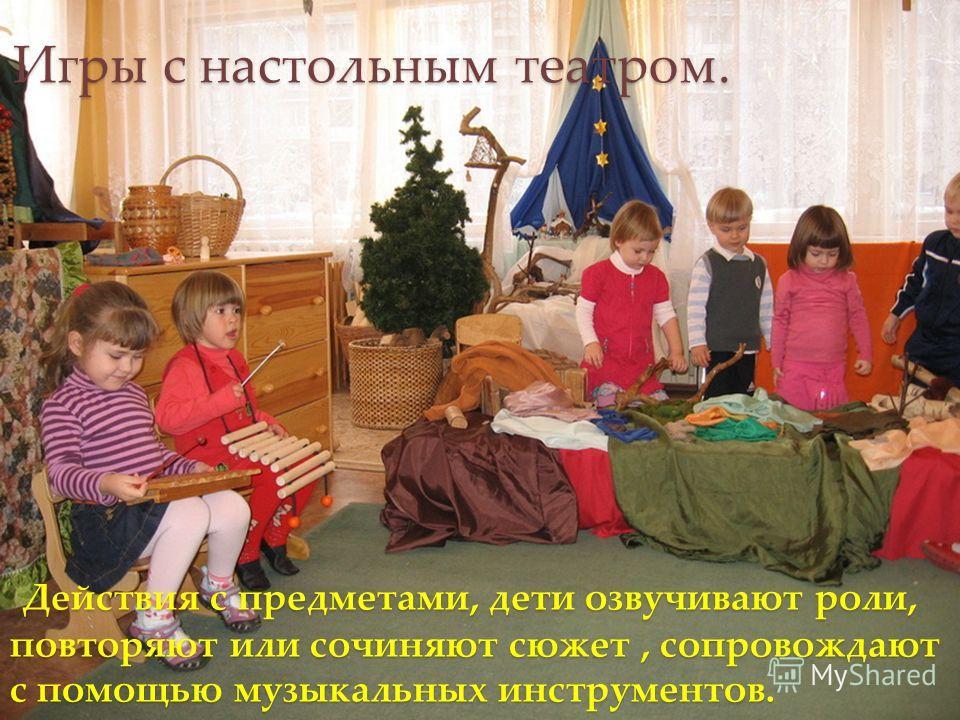 Действия с предметами, дети озвучивают роли, повторяют или сочиняют сюжет, сопровождают с помощью музыкальных инструментов. Действия с предметами, дети озвучивают роли, повторяют или сочиняют сюжет, сопровождают с помощью музыкальных инструментов. Иг