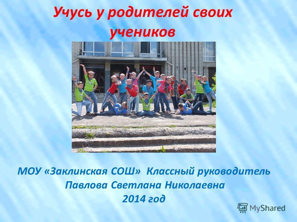 Учусь у родителей своих учеников МОУ «Заклинская СОШ» Классный руководитель Павлова Светлана Николаевна 2014 год