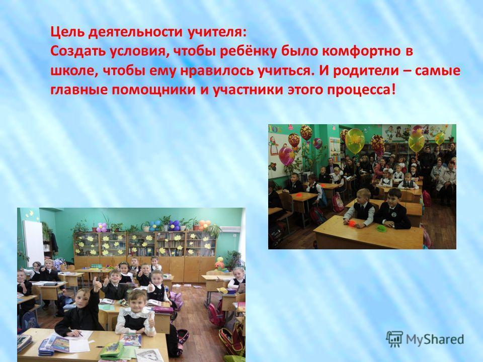 Цель деятельности учителя: Создать условия, чтобы ребёнку было комфортно в школе, чтобы ему нравилось учиться. И родители – самые главные помощники и участники этого процесса!