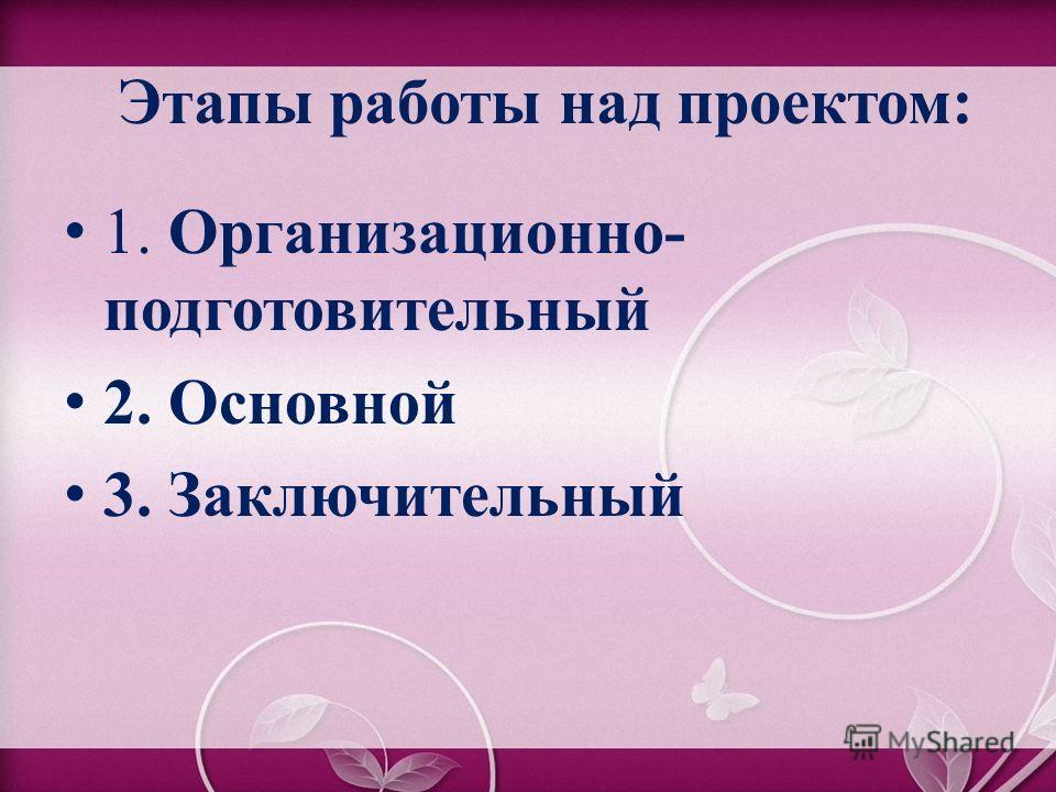 Этапы работы над проектом: 1. Организационно- подготовительный 2. Основной 3. Заключительный