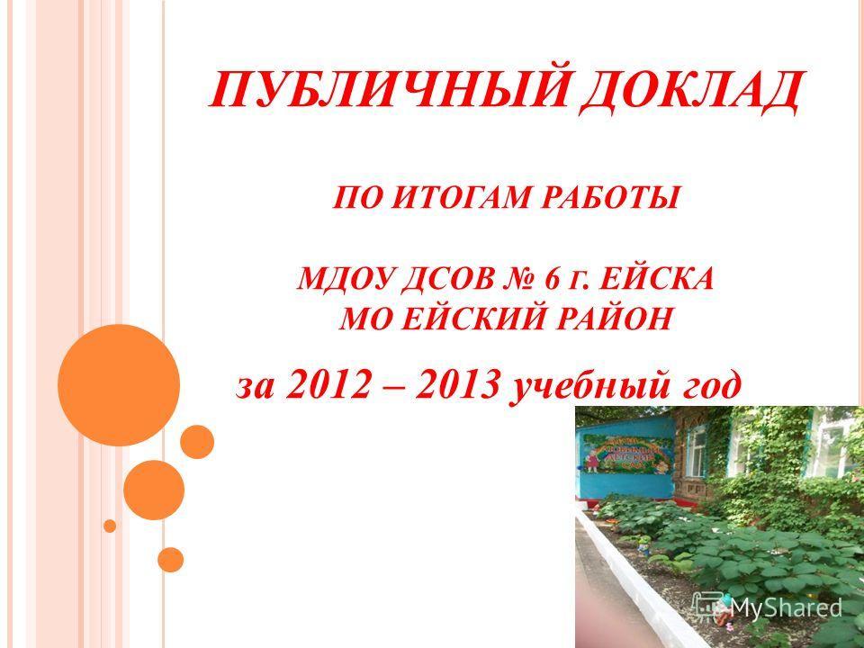 ПУБЛИЧНЫЙ ДОКЛАД ПО ИТОГАМ РАБОТЫ МДОУ ДСОВ 6 Г. ЕЙСКА МО ЕЙСКИЙ РАЙОН за 2012 – 2013 учебный год