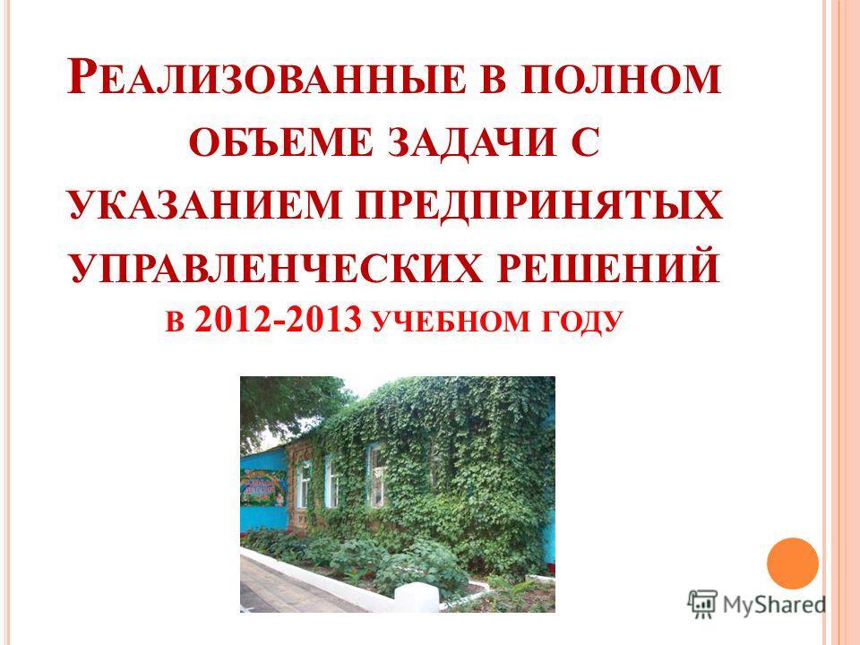 Р ЕАЛИЗОВАННЫЕ В ПОЛНОМ ОБЪЕМЕ ЗАДАЧИ С УКАЗАНИЕМ ПРЕДПРИНЯТЫХ УПРАВЛЕНЧЕСКИХ РЕШЕНИЙ В 2012-2013 УЧЕБНОМ ГОДУ