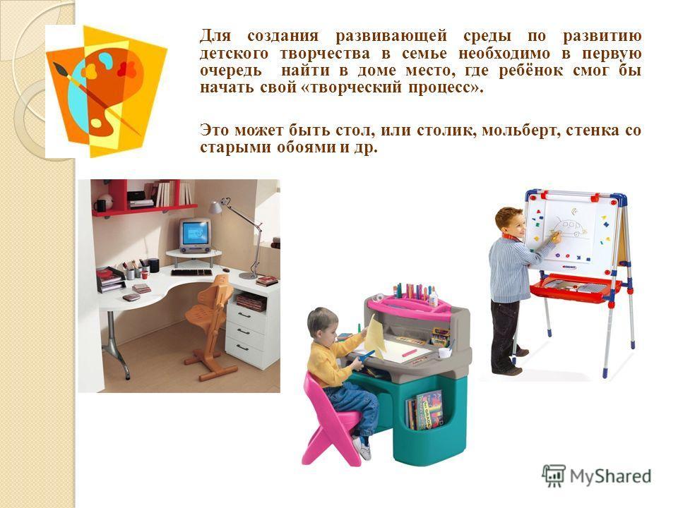 Для создания развивающей среды по развитию детского творчества в семье необходимо в первую очередь найти в доме место, где ребёнок смог бы начать свой «творческий процесс». Это может быть стол, или столик, мольберт, стенка со старыми обоями и др.