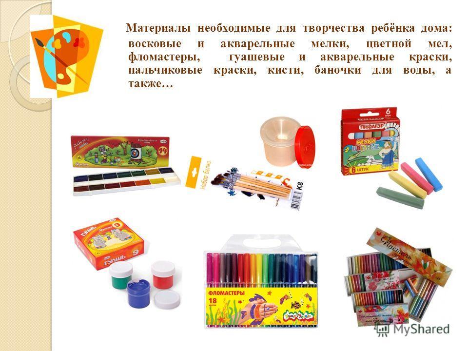 Материалы необходимые для творчества ребёнка дома: восковые и акварельные мелки, цветной мел, фломастеры, гуашевые и акварельные краски, пальчиковые краски, кисти, баночки для воды, а также…