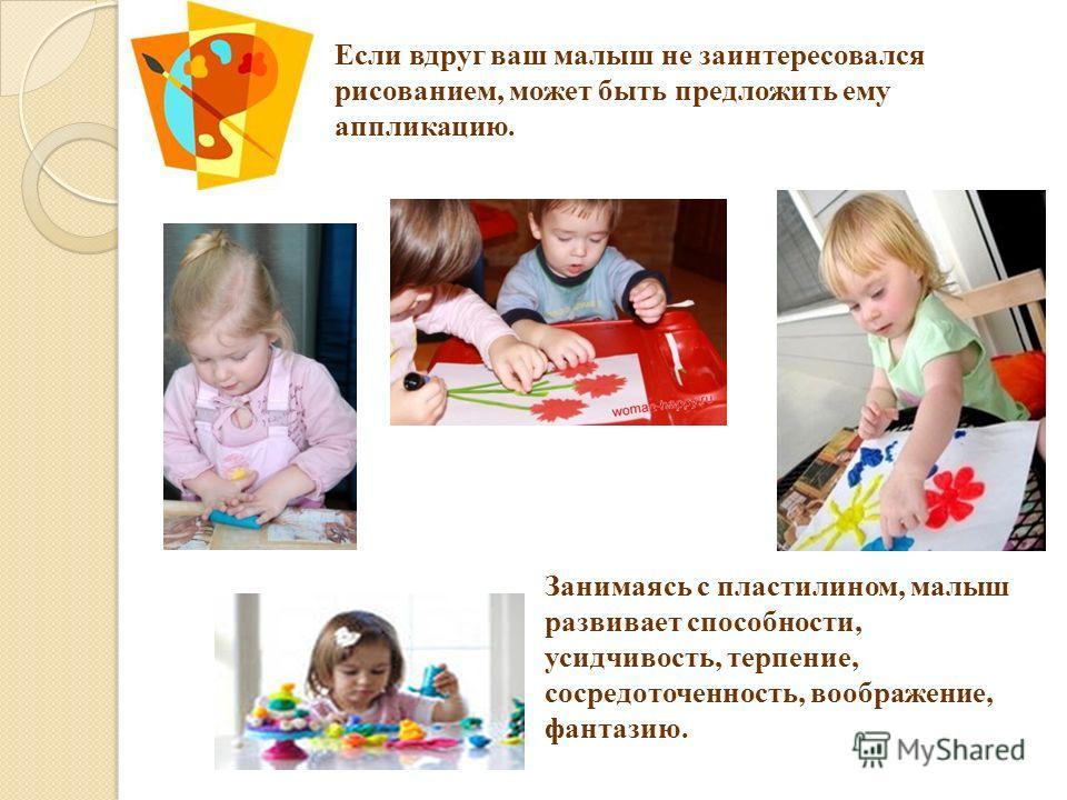 Если вдруг ваш малыш не заинтересовался рисованием, может быть предложить ему аппликацию. Занимаясь с пластилином, малыш развивает способности, усидчивость, терпение, сосредоточенность, воображение, фантазию.