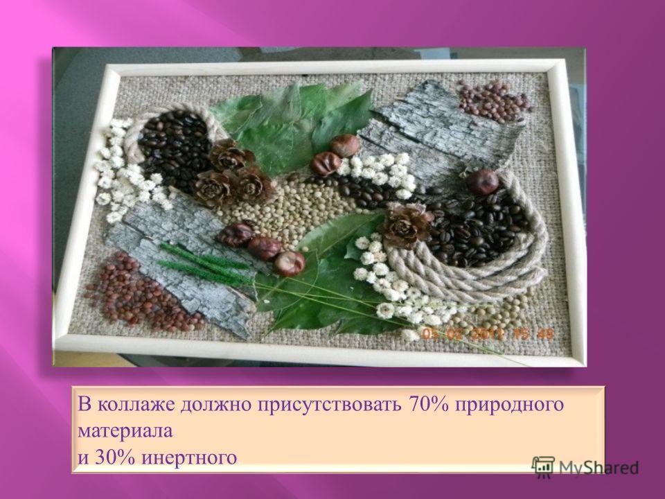 В коллаже должно присутствовать 70% природного материала и 30% инертного.