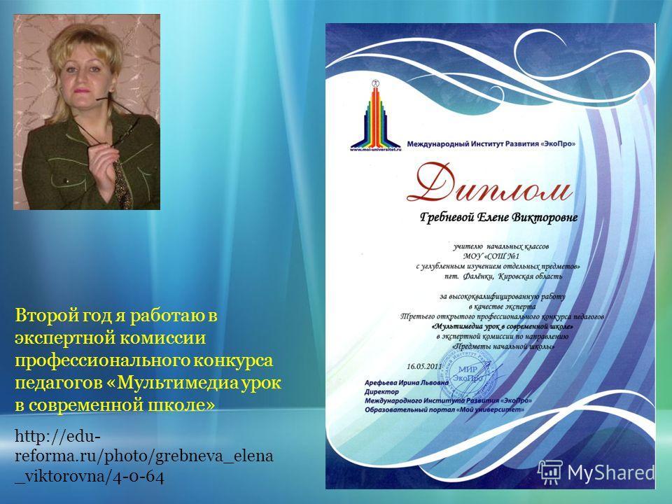 Второй год я работаю в экспертной комиссии профессионального конкурса педагогов «Мультимедиа урок в современной школе» http://edu- reforma.ru/photo/grebneva_elena _viktorovna/4-0-64
