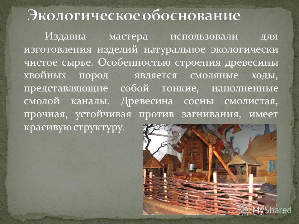 Издавна мастера использовали для изготовления изделий натуральное экологически чистое сырье. Особенностью строения древесины хвойных пород является смоляные ходы, представляющие собой тонкие, наполненные смолой каналы. Древесина сосны смолистая, проч