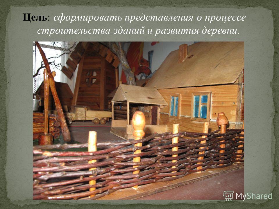 Цель: сформировать представления о процессе строительства зданий и развития деревни.