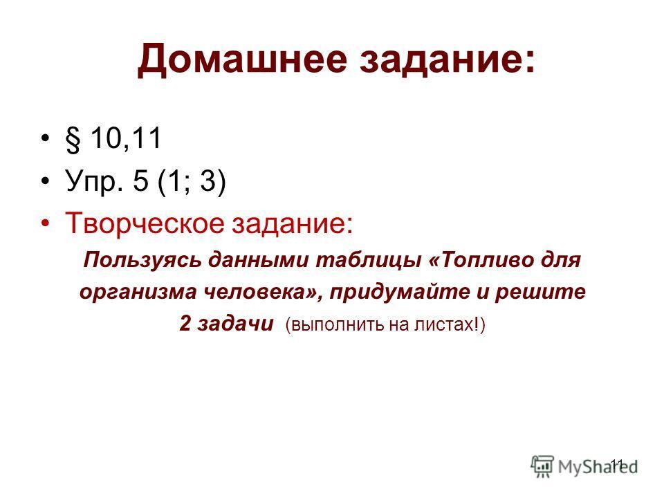 Домашнее задание: § 10,11 Упр. 5 (1; 3) Творческое задание: Пользуясь данными таблицы «Топливо для организма человека», придумайте и решите 2 задачи (выполнить на листах!) 11