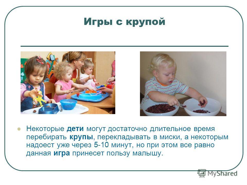 Игры с крупой Некоторые дети могут достаточно длительное время перебирать крупы, перекладывать в миски, а некоторым надоест уже через 5-10 минут, но при этом все равно данная игра принесет пользу малышу.