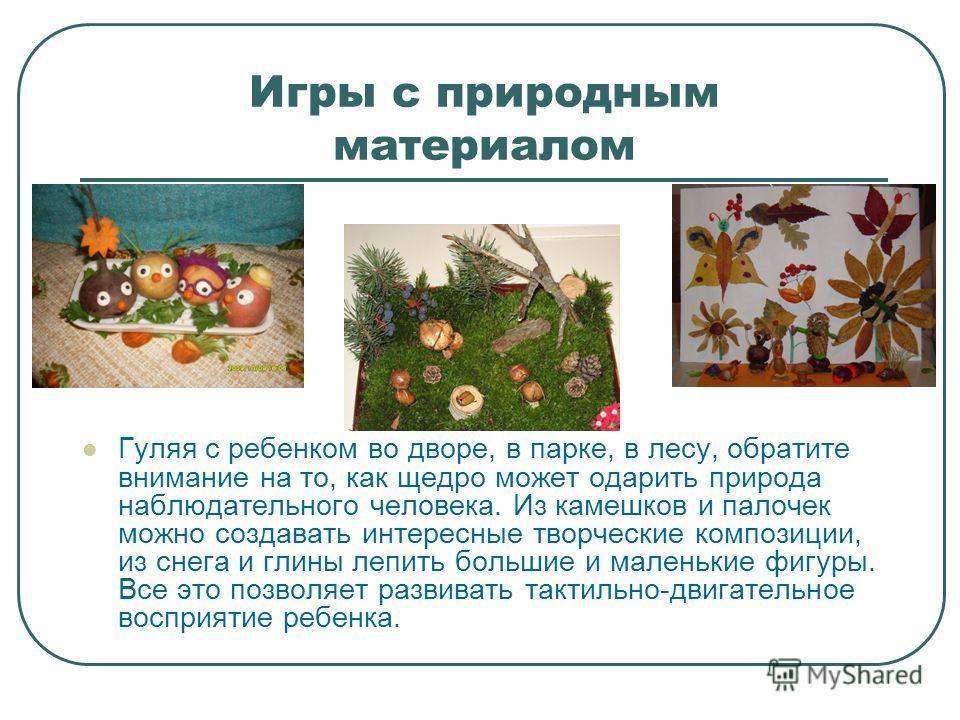 Игры с природным материалом Гуляя с ребенком во дворе, в парке, в лесу, обратите внимание на то, как щедро может одарить природа наблюдательного человека. Из камешков и палочек можно создавать интересные творческие композиции, из снега и глины лепить