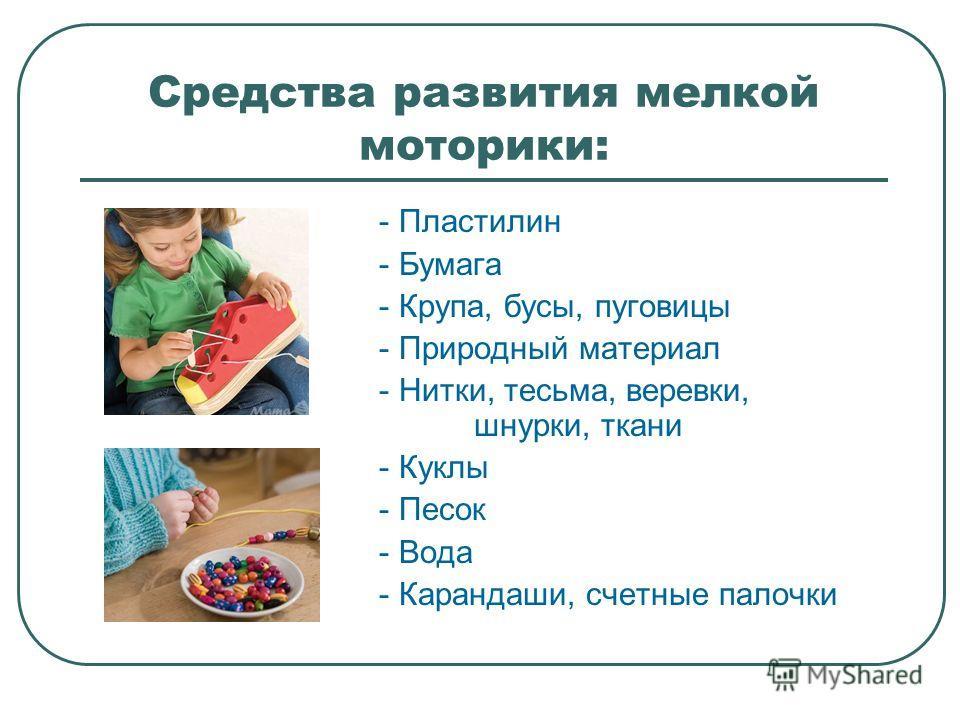 Средства развития мелкой моторики: - Пластилин - Бумага - Крупа, бусы, пуговицы - Природный материал - Нитки, тесьма, веревки, шнурки, ткани - Куклы - Песок - Вода - Карандаши, счетные палочки