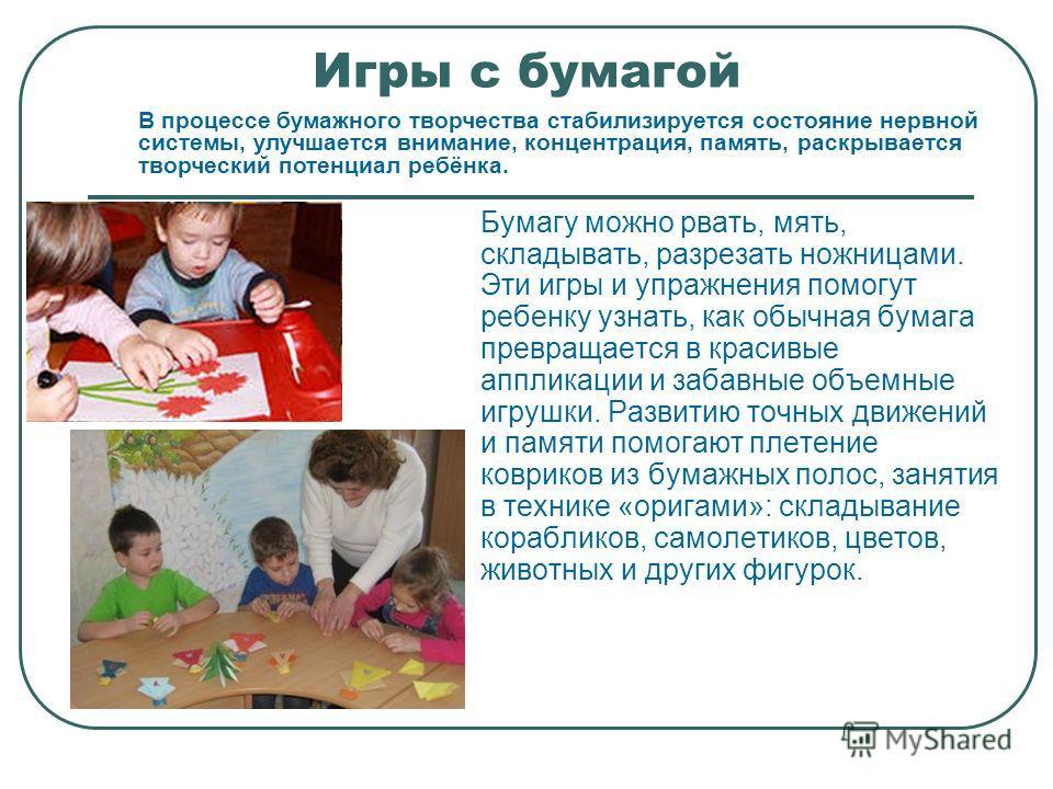 Игры с бумагой Бумагу можно рвать, мять, складывать, разрезать ножницами. Эти игры и упражнения помогут ребенку узнать, как обычная бумага превращается в красивые аппликации и забавные объемные игрушки. Развитию точных движений и памяти помогают плет