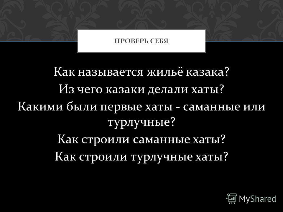 Как называется жильё казака ? Из чего казаки делали хаты ? Какими были первые хаты - саманные или турлучные ? Как строили саманные хаты ? Как строили турлучные хаты ? ПРОВЕРЬ СЕБЯ