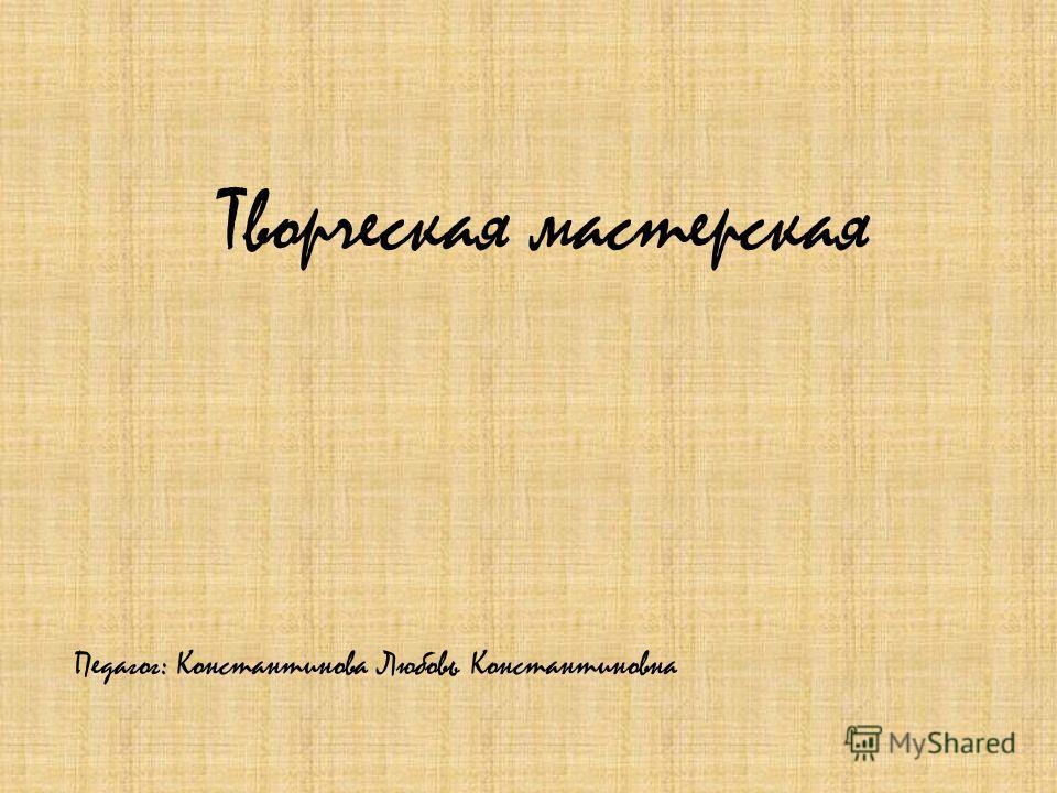 Творческая мастерская Педагог: Константинова Любовь Константиновна