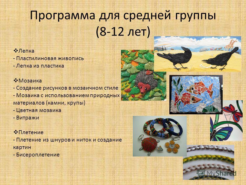 Программа для средней группы (8-12 лет) Лепка - Пластилиновая живопись - Лепка из пластика Мозаика - Создание рисунков в мозаичном стиле - Мозаика с использованием природных материалов (камни, крупы) - Цветная мозаика - Витражи Плетение - Плетение из