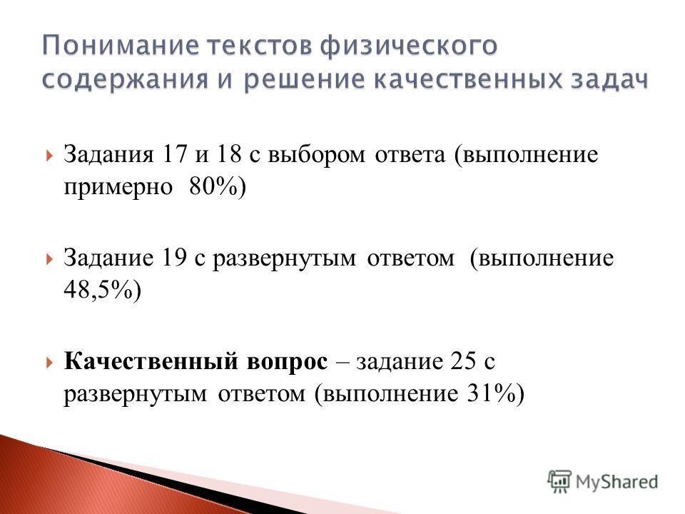 Задания 17 и 18 с выбором ответа (выполнение примерно 80%) Задание 19 с развернутым ответом (выполнение 48,5%) Качественный вопрос – задание 25 с развернутым ответом (выполнение 31%)