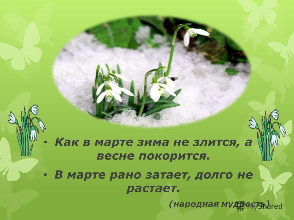 Как в марте зима не злится, а весне покорится. В марте рано задает, долго не растает. (народная мудрость)