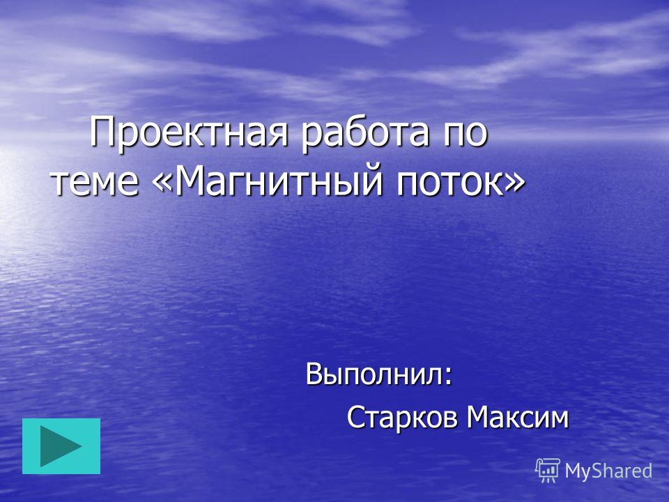 Проектная работа по теме «Ма гнитный поток» Выполнил: Старков Максим Старков Максим