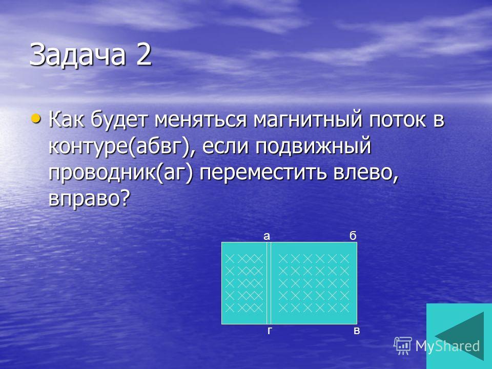 Задача 2 Как будет меняться ма гнитный поток в контуре(абвк), если подвижный проводник(а г) переместить влево, вправо? Как будет меняться ма гнитный поток в контуре(абвк), если подвижный проводник(а г) переместить влево, вправо? аб вк