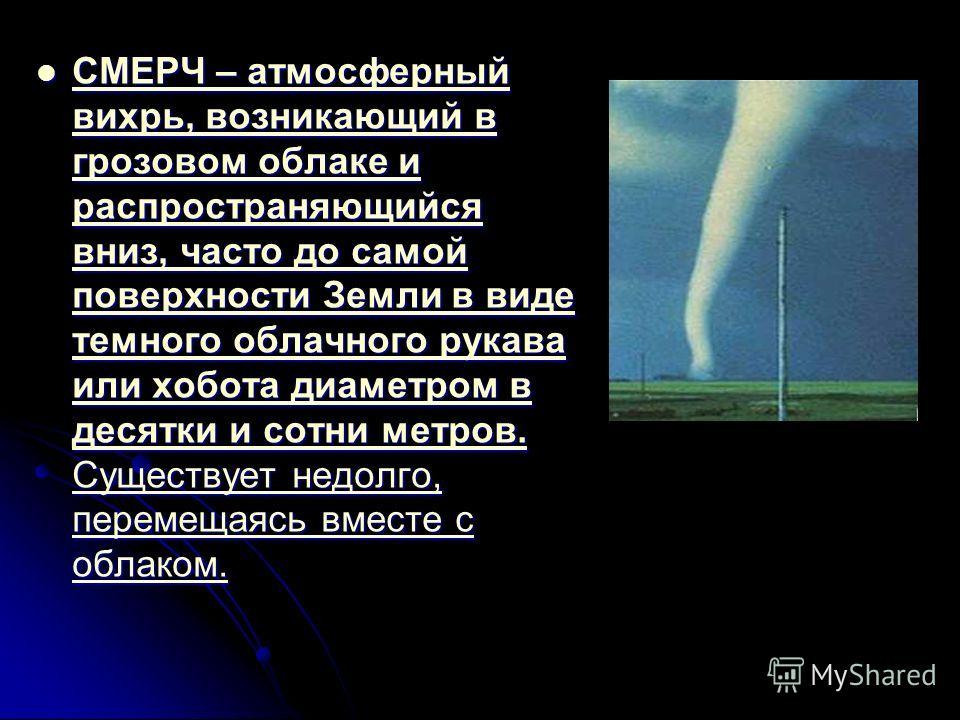 СМЕРЧ – атмосферный вихрь, возникающий в грозовом облаке и распространяющийся вниз, часто до самой поверхности Земли в виде темного облачного рукава или хобота диаметром в десятки и сотни метров. Существует недолго, перемещаясь вместе с облаком. СМЕР