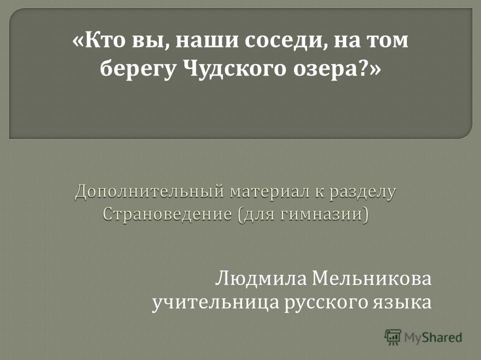 Людмила Мельникова учительница русского языка «Кто вы, наши соседи, на том берегу Чудского озера?»