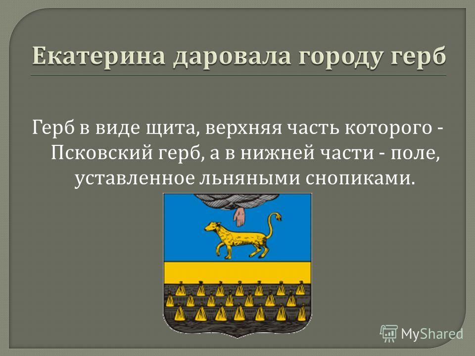 Герб в виде щита, верхняя часть которого - Псковский герб, а в нижней части - поле, уставленное льняными снопиками.