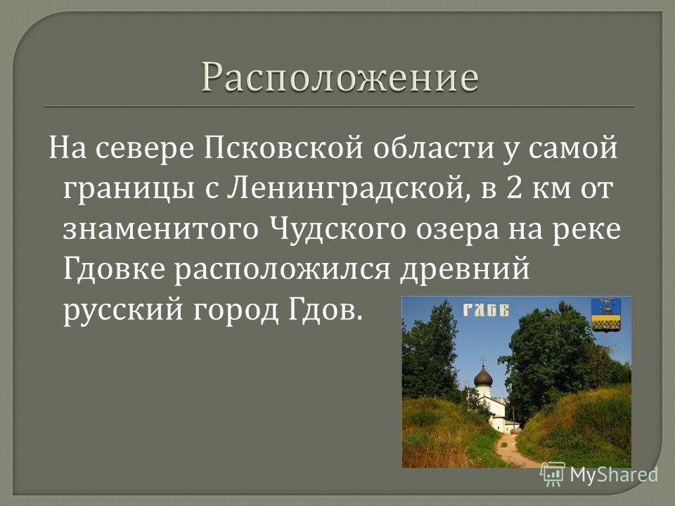 На севере Псковской области у самой границы с Ленинградской, в 2 км от знаменитого Чудского озера на реке Гдовке расположился древний русский город Гдов.
