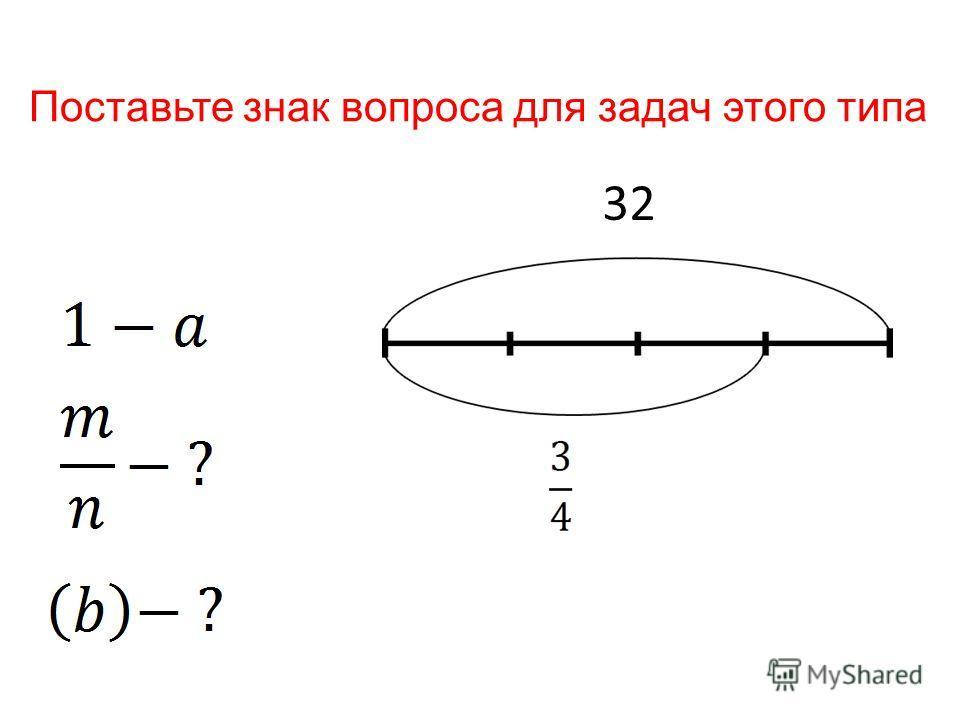 32 Поставьте знак вопроса для задач этого типа