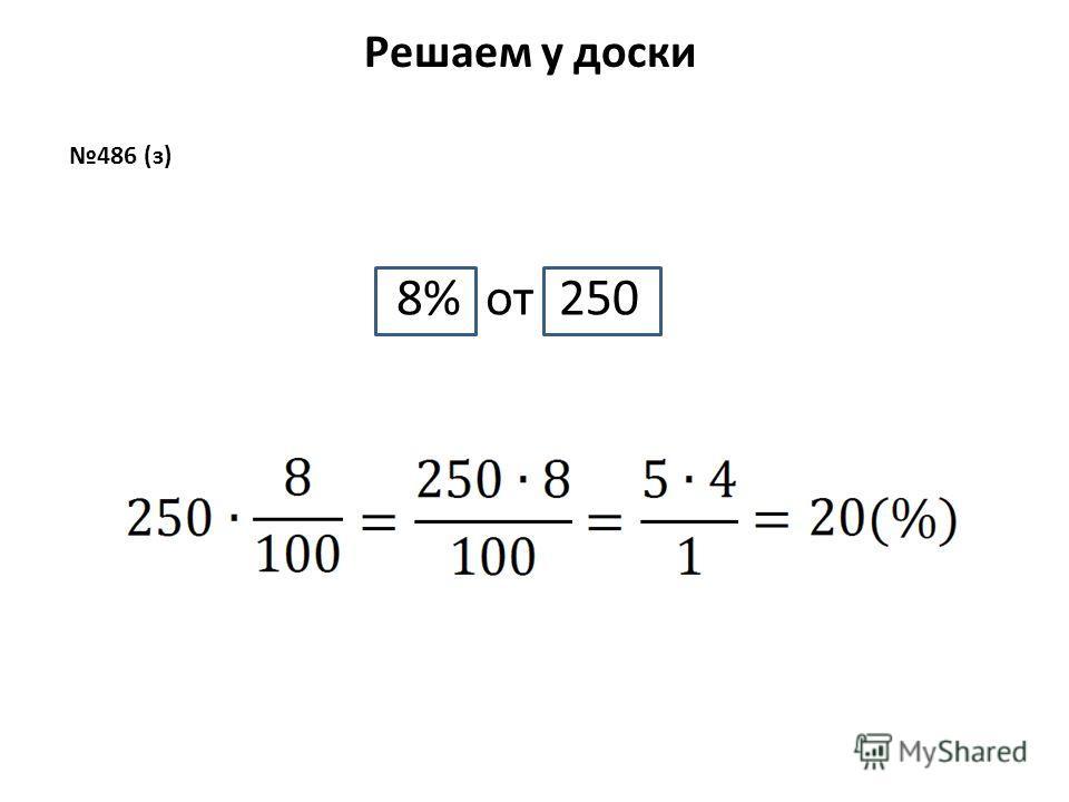 Решаем у доски 486 (з) 8% от 250