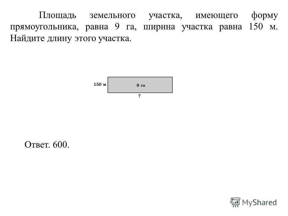 Площадь земельного участка, имеющего форму прямоугольника, равна 9 га, ширина участка равна 150 м. Найдите длину этого участка. Ответ. 600.