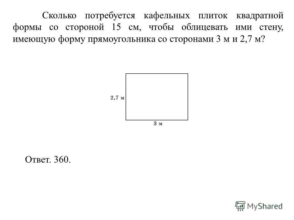 Сколько потребуется кафельных плиток квадратной формы со стороной 15 см, чтобы облицевать ими стену, имеющую форму прямоугольника со сторонами 3 м и 2,7 м? Ответ. 360.