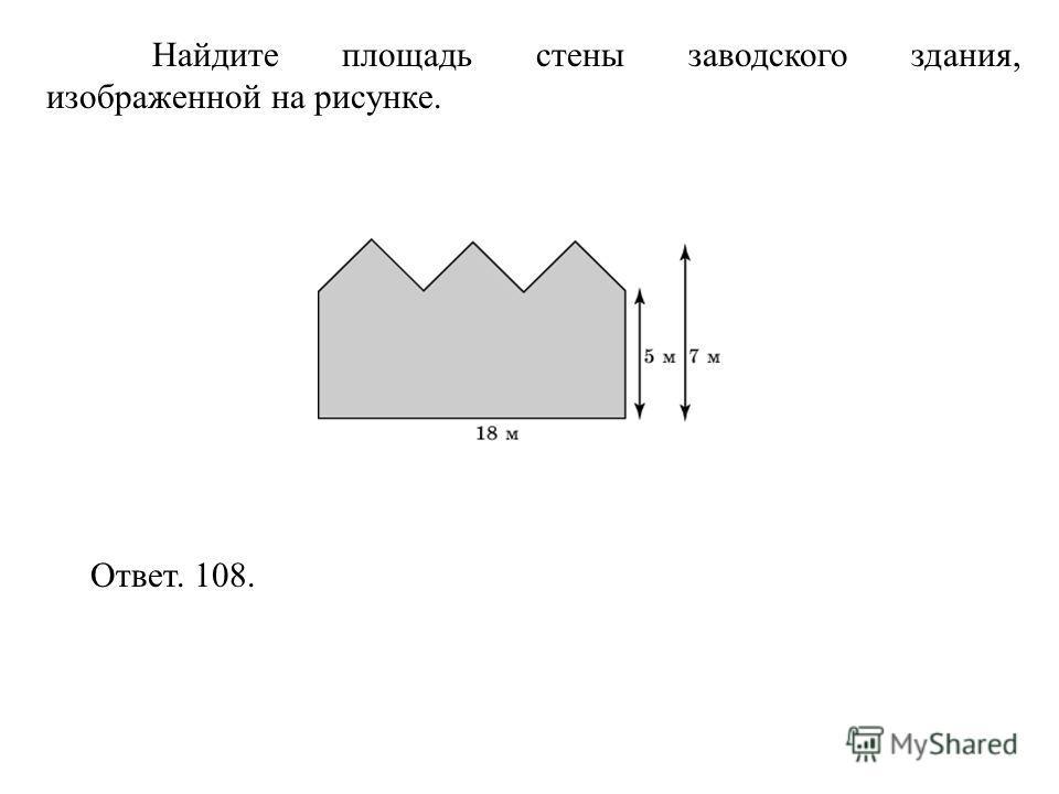 Найдите площадь стены заводского здания, изображенной на рисунке. Ответ. 108.