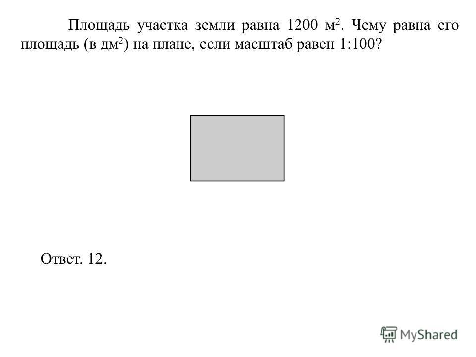Площадь участка земли равна 1200 м 2. Чему равна его площадь (в дм 2 ) на плане, если масштаб равен 1:100? Ответ. 12.