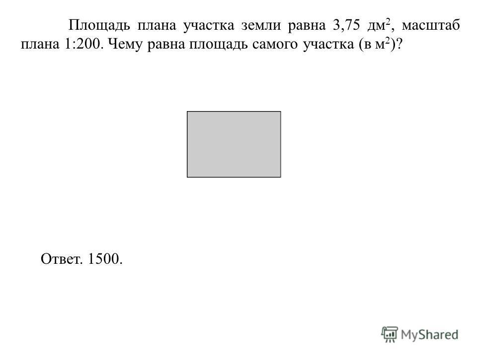 Площадь плана участка земли равна 3,75 дм 2, масштаб плана 1:200. Чему равна площадь самого участка (в м 2 )? Ответ. 1500.