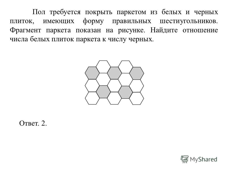 Пол требуется покрыть паркетом из белых и черных плиток, имеющих форму правильных шестиугольников. Фрагмент паркета показан на рисунке. Найдите отношение числа белых плиток паркета к числу черных. Ответ. 2.