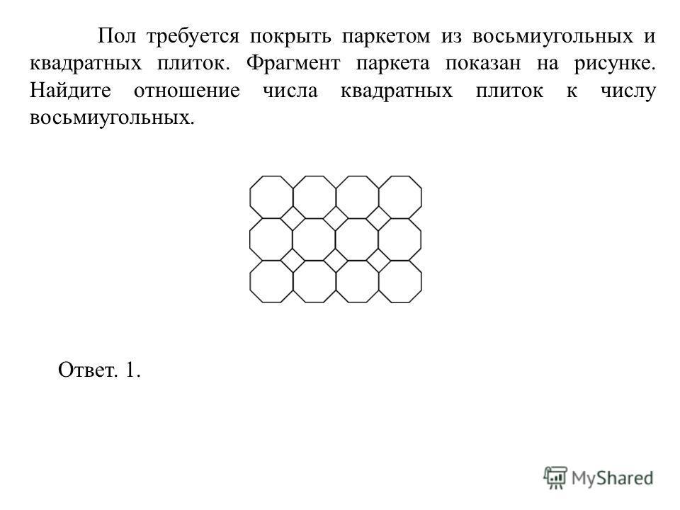 Пол требуется покрыть паркетом из восьмиугольных и квадратных плиток. Фрагмент паркета показан на рисунке. Найдите отношение числа квадратных плиток к числу восьмиугольных. Ответ. 1.