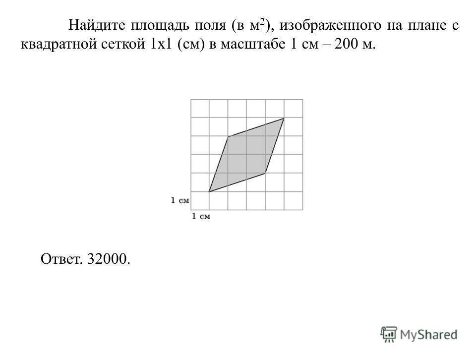 Найдите площадь поля (в м 2 ), изображенного на плане с квадратной сеткой 1 х 1 (см) в масштабе 1 см – 200 м. Ответ. 32000.